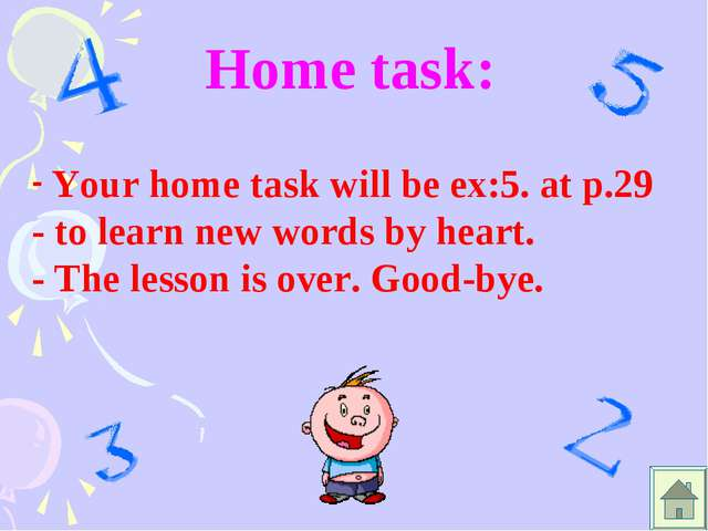 Home task: Your home task will be ex:5. at p.29 - to learn new words by heart...