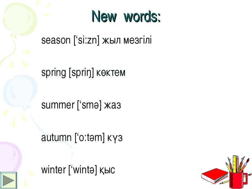 New words: season ['si:zn] жыл мезгілі spring [spriŋ] көктем summer ['smә] жа...