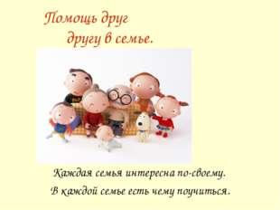 Помощь друг другу в семье. Каждая семья интересна по-своему. В каждой семье