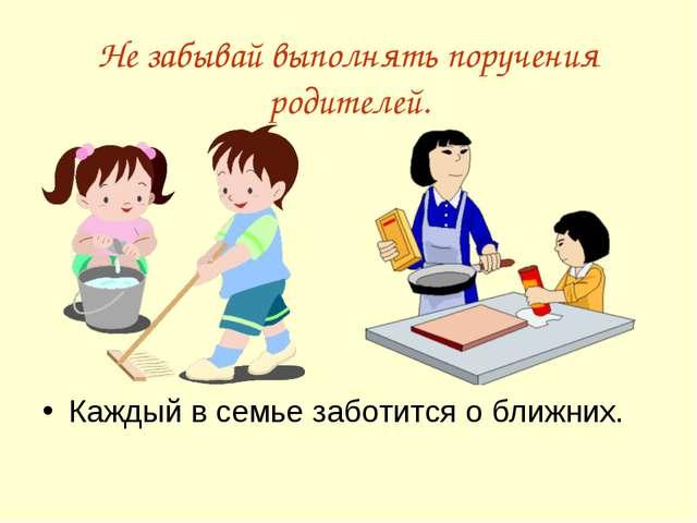 Не забывай выполнять поручения родителей. Каждый в семье заботится о ближних.