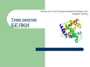 Тема занятия БЕЛКИ «Жизнь есть способ существования белковых тел» Фридрих Энг