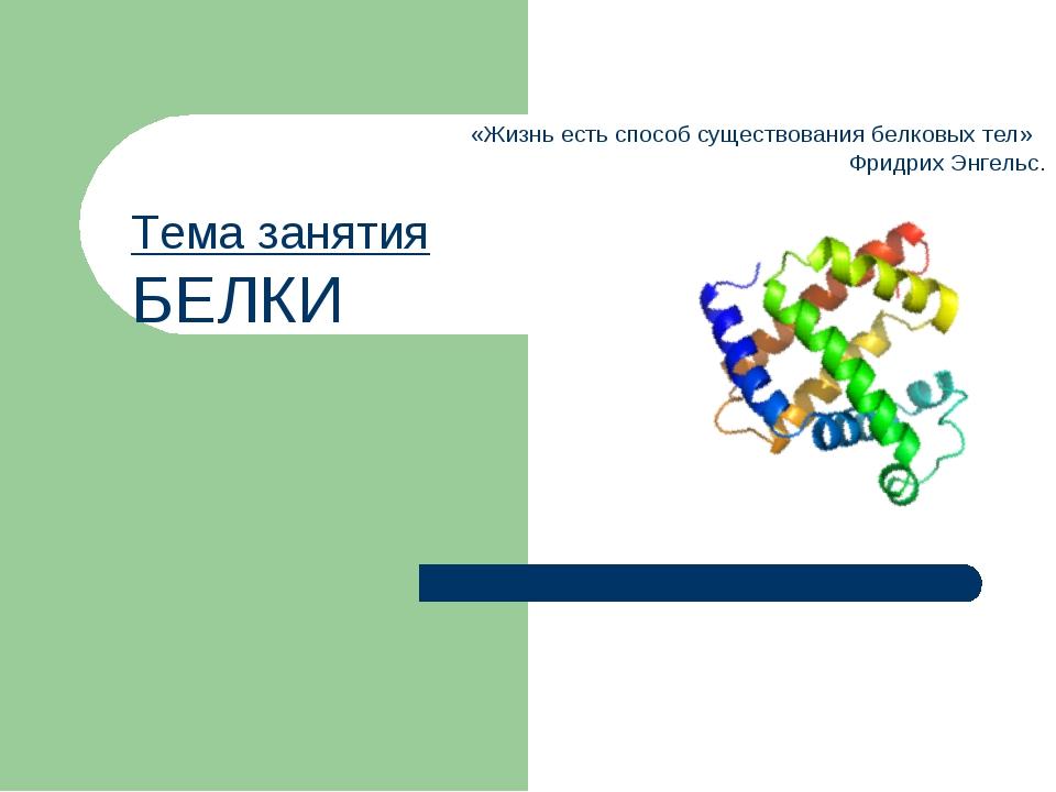 Тема занятия БЕЛКИ «Жизнь есть способ существования белковых тел» Фридрих Энг...