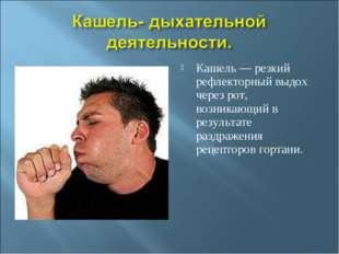 Кашель — резкий рефлекторный выдох через рот, возникающий в результате раздра