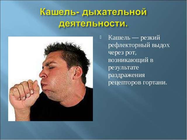 Кашель — резкий рефлекторный выдох через рот, возникающий в результате раздра...