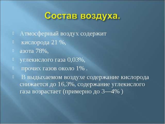 Атмосферный воздух содержит кислорода 21 %, азота 78%, углекислого газа 0,03%...
