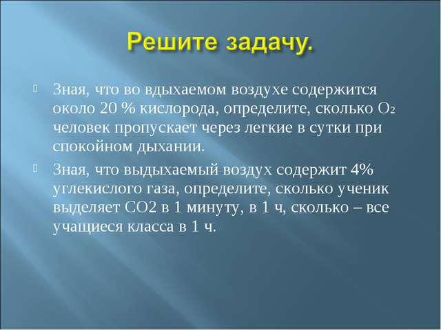 Зная, что во вдыхаемом воздухе содержится около 20 % кислорода, определите, с...