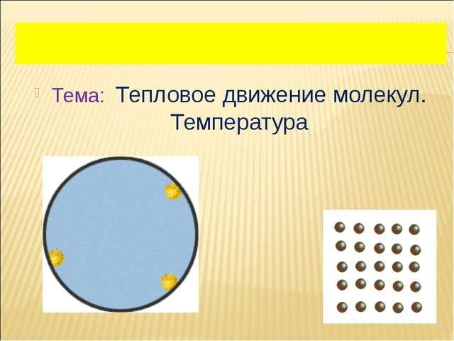 Тема: Тепловое движение молекул. Температура