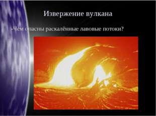 Извержение вулкана -Чем опасны раскалённые лавовые потоки?