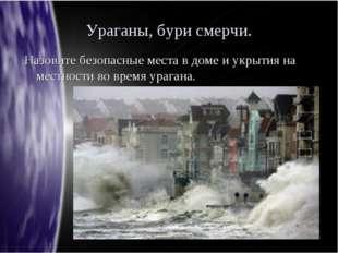 Ураганы, бури смерчи. Назовите безопасные места в доме и укрытия на местности