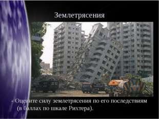 Землетрясения - Оцените силу землетрясения по его последствиям (в баллах по ш