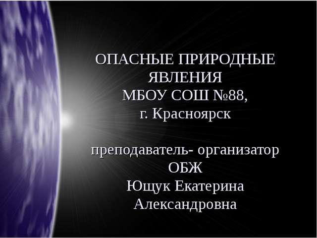 ОПАСНЫЕ ПРИРОДНЫЕ ЯВЛЕНИЯ МБОУ СОШ №88, г. Красноярск преподаватель- организа...
