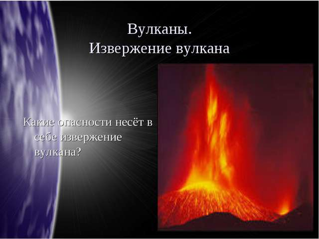 Вулканы. Извержение вулкана Какие опасности несёт в себе извержение вулкана?