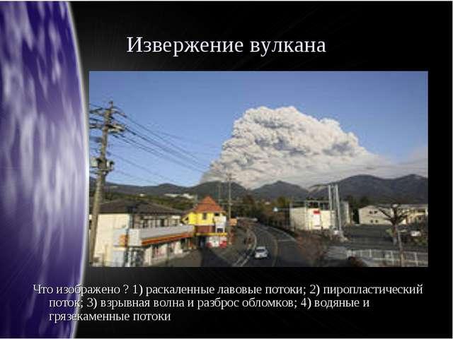 Извержение вулкана Что изображено ? 1) раскаленные лавовые потоки; 2) пиропла...