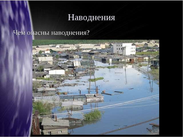 Наводнения Чем опасны наводнения?