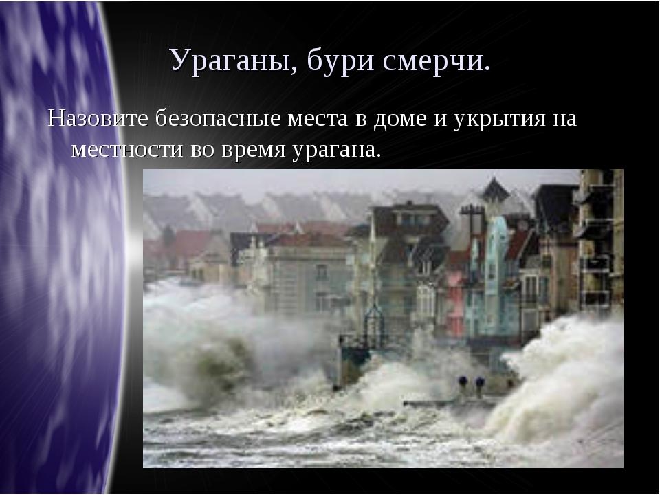 Ураганы, бури смерчи. Назовите безопасные места в доме и укрытия на местности...