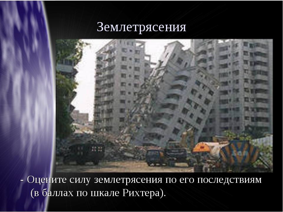 Землетрясения - Оцените силу землетрясения по его последствиям (в баллах по ш...
