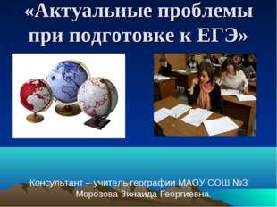 «Актуальные проблемы при подготовке к ЕГЭ» Консультант – учитель географии МА