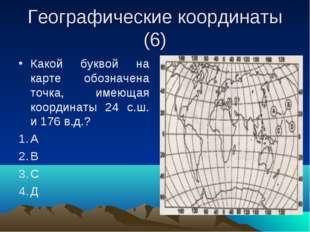 Географические координаты (6) Какой буквой на карте обозначена точка, имеющая