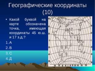 Географические координаты (10) Какой буквой на карте обозначена точка, имеюща