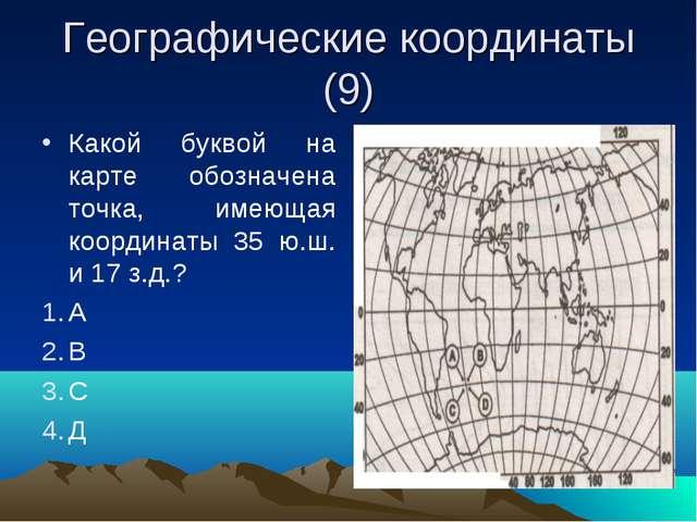 Географические координаты (9) Какой буквой на карте обозначена точка, имеющая...