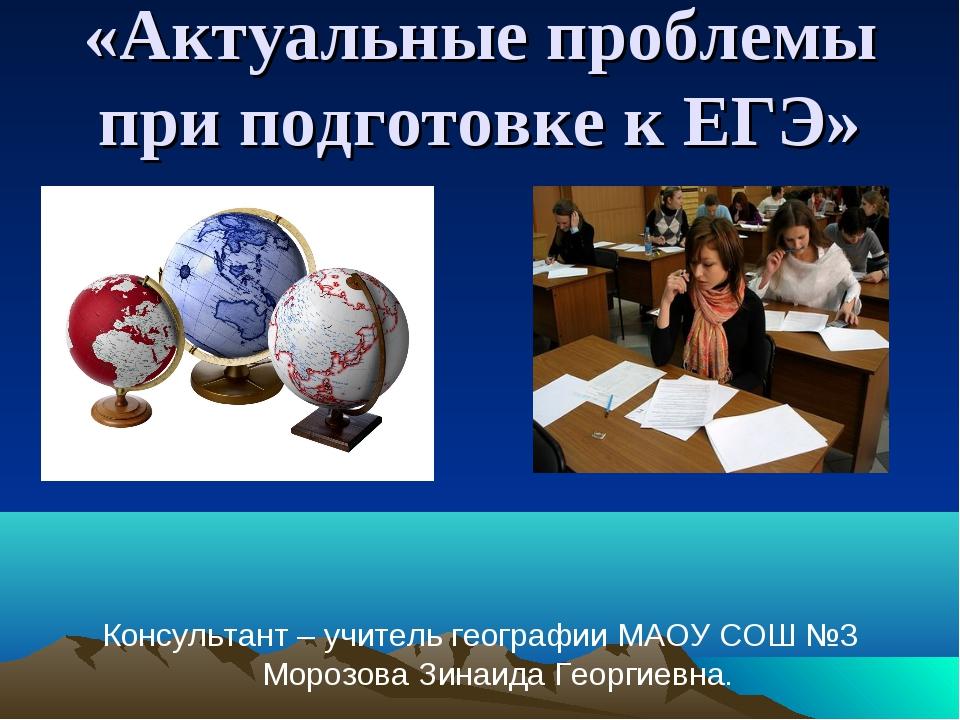 «Актуальные проблемы при подготовке к ЕГЭ» Консультант – учитель географии МА...