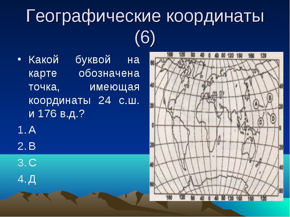 Географические координаты (6) Какой буквой на карте обозначена точка, имеющая...