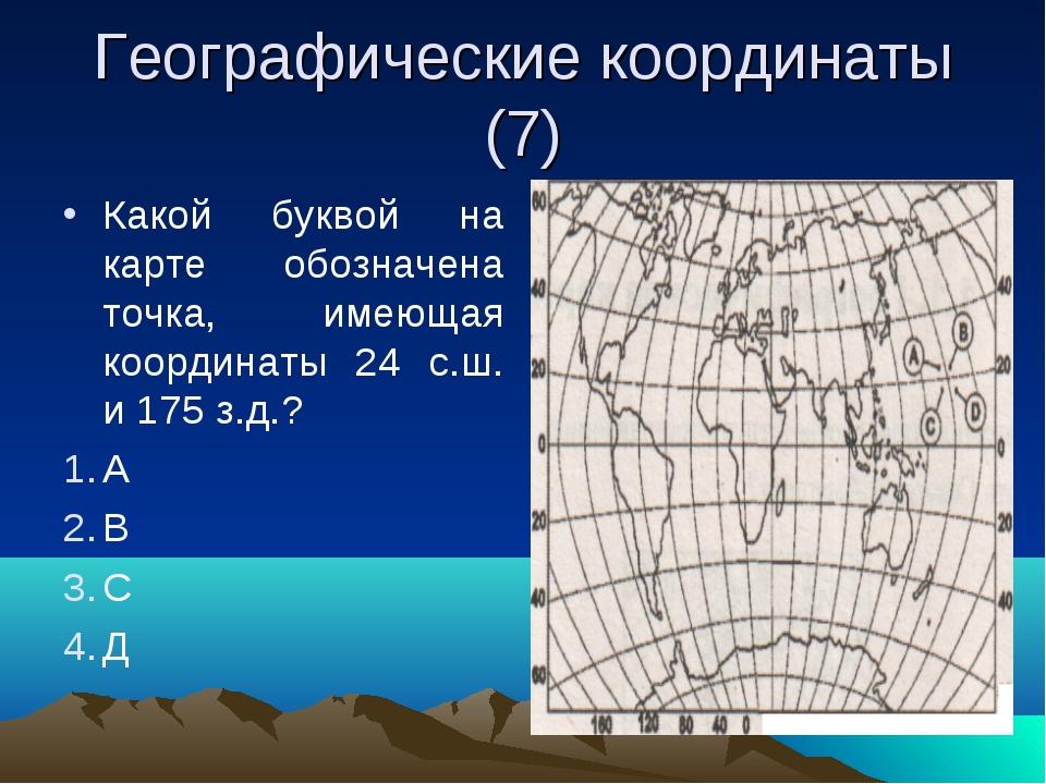 Географические координаты (7) Какой буквой на карте обозначена точка, имеющая...