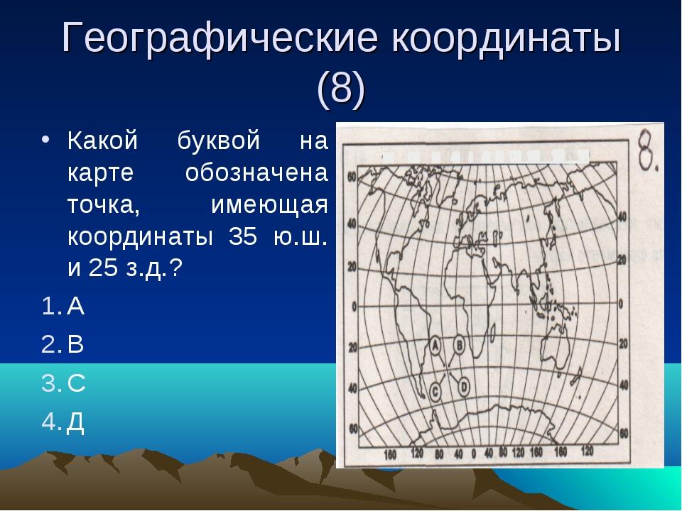 Географические координаты (8) Какой буквой на карте обозначена точка, имеющая...