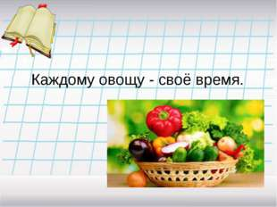 Каждому овощу - своё время.