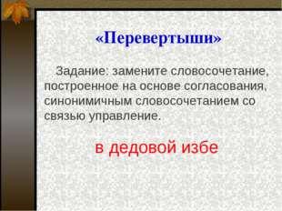 «Перевертыши» Задание: замените словосочетание, построенное на основе согласо