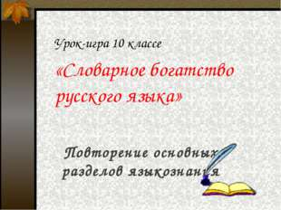 Урок-игра 10 классе «Словарное богатство русского языка» Повторение основных