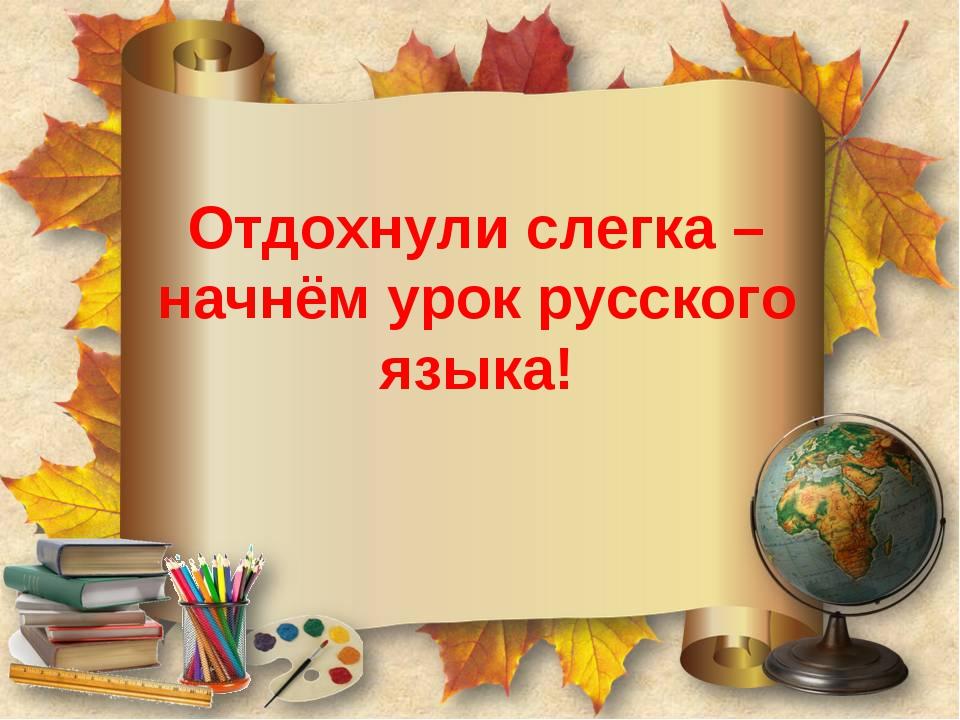 Отдохнули слегка – начнём урок русского языка!