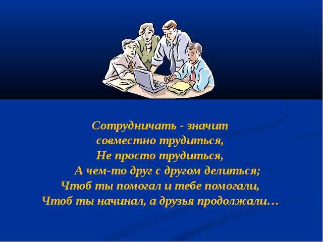 Сотрудничать - значит совместно трудиться, Не просто трудиться, А чем-то дру...