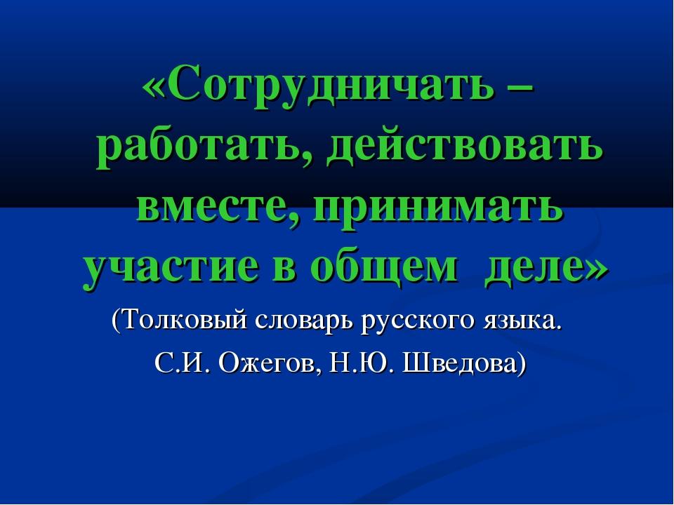 «Сотрудничать – работать, действовать вместе, принимать участие в общем деле»...