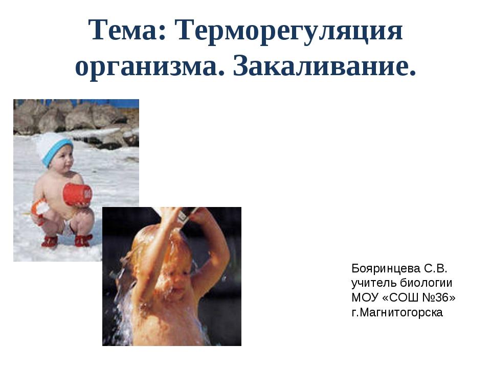 Тема: Терморегуляция организма. Закаливание. Бояринцева С.В. учитель биологии...
