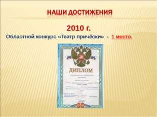 2010 г. Областной конкурс «Театр причёски» - 1 место.