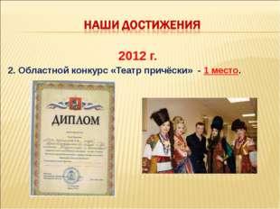 2012 г. 2. Областной конкурс «Театр причёски» - 1 место.