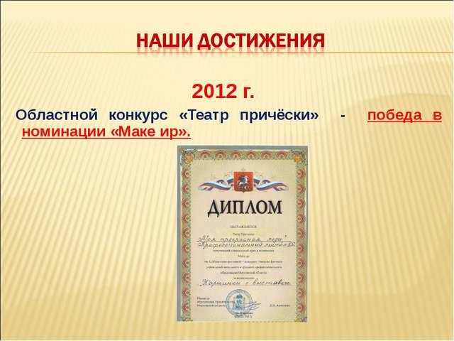 2012 г. Областной конкурс «Театр причёски» - победа в номинации «Маке ир».