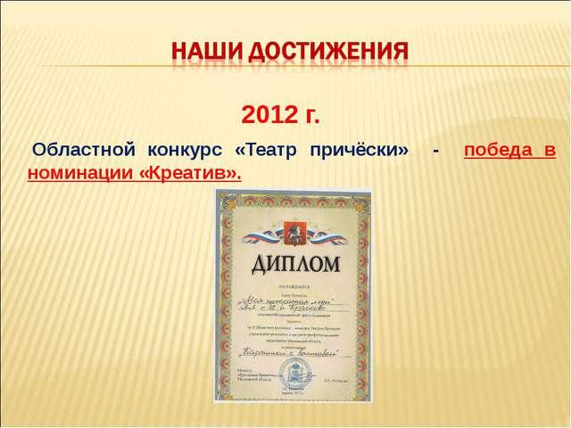 2012 г. Областной конкурс «Театр причёски» - победа в номинации «Креатив».