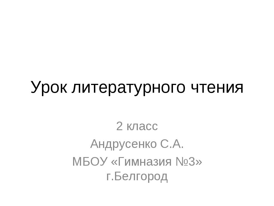 Урок литературного чтения 2 класс Андрусенко С.А. МБОУ «Гимназия №3» г.Белгород