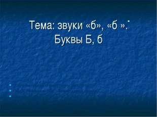 """Тема: звуки «б», «б ». Буквы Б, б Обучение грамоте (чтение) 1класс, УМК """"ПНШ"""""""