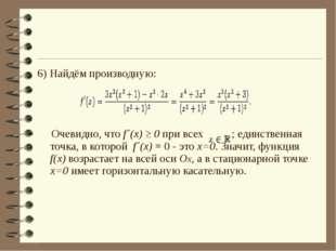 6) Найдём производную: Очевидно, что f´(x) ≥ 0 при всех ; единственная точка,