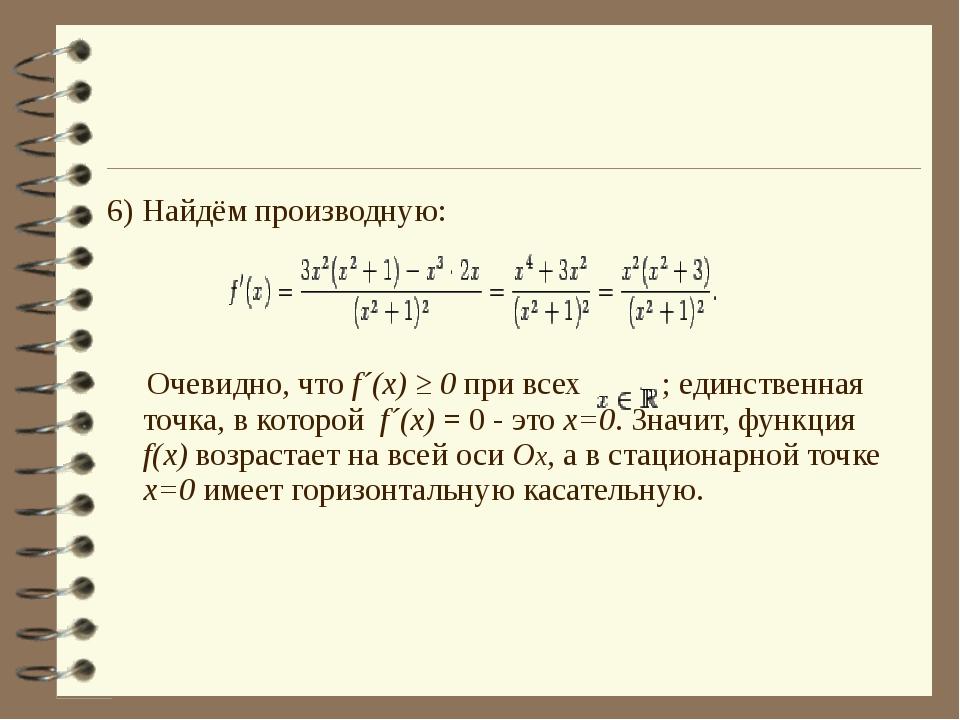 6) Найдём производную: Очевидно, что f´(x) ≥ 0 при всех ; единственная точка,...