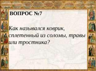 ВОПРОС №7 Как назывался коврик, сплетенный из соломы, травы или тростника?