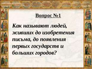 Вопрос №1 Как называют людей, живших до изобретения письма, до появления перв