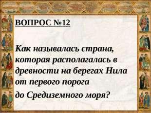 ВОПРОС №12 Как называлась страна, которая располагалась в древности на берега