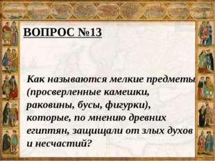 ВОПРОС №13 Как называются мелкие предметы (просверленные камешки, раковины, б