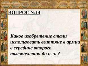 ВОПРОС №14 Какое изобретение стали использовать египтяне в армии в середине в
