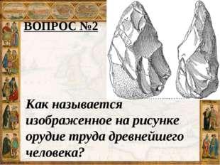 ВОПРОС №2 Как называется изображенное на рисунке орудие труда древнейшего чел