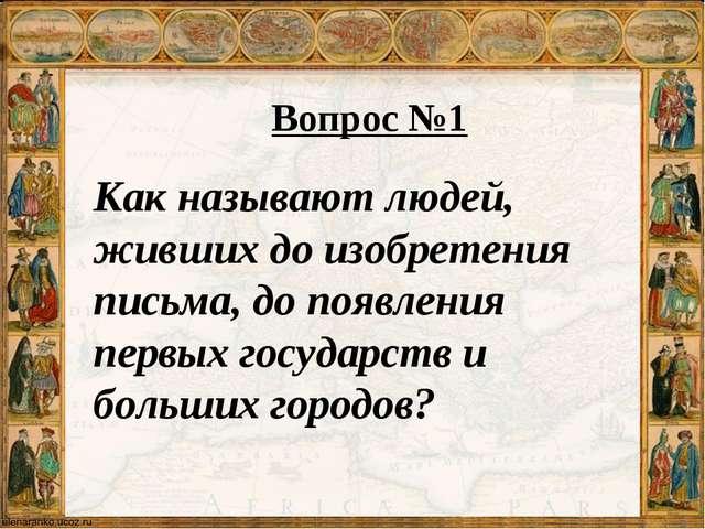 Вопрос №1 Как называют людей, живших до изобретения письма, до появления перв...